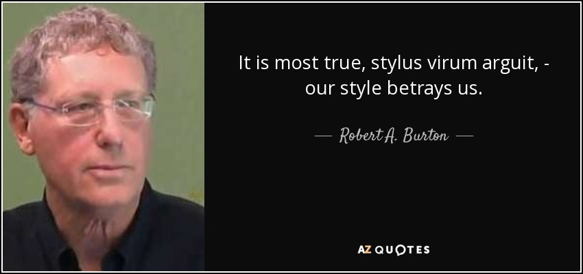 It is most true, stylus virum arguit, - our style betrays us. - Robert A. Burton