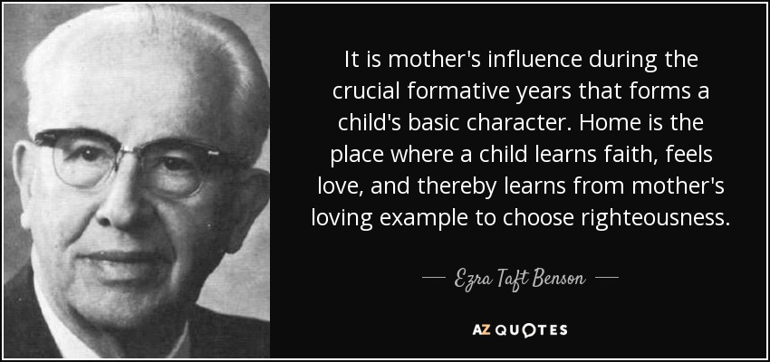 It is mother's influence during the crucial formative years that forms a child's basic character. Home is the place where a child learns faith, feels love, and thereby learns from mother's loving example to choose righteousness. - Ezra Taft Benson