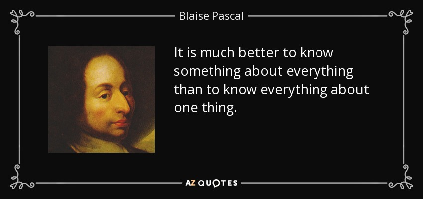 It is much better to know something about everything than to know everything about one thing. - Blaise Pascal