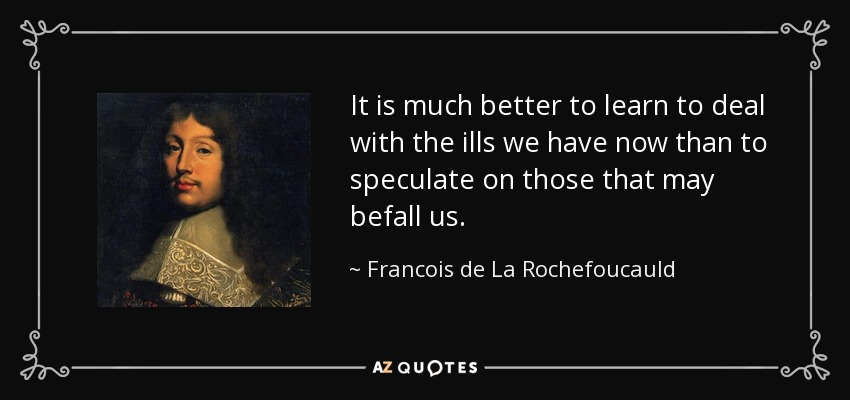It is much better to learn to deal with the ills we have now than to speculate on those that may befall us. - Francois de La Rochefoucauld