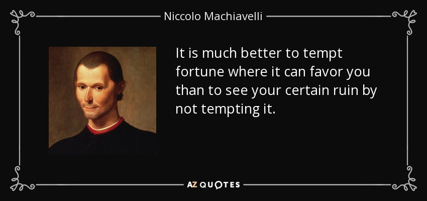 It is much better to tempt fortune where it can favor you than to see your certain ruin by not tempting it. - Niccolo Machiavelli