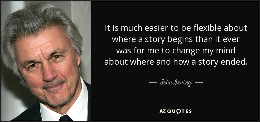 It is much easier to be flexible about where a story begins than it ever was for me to change my mind about where and how a story ended. - John Irving
