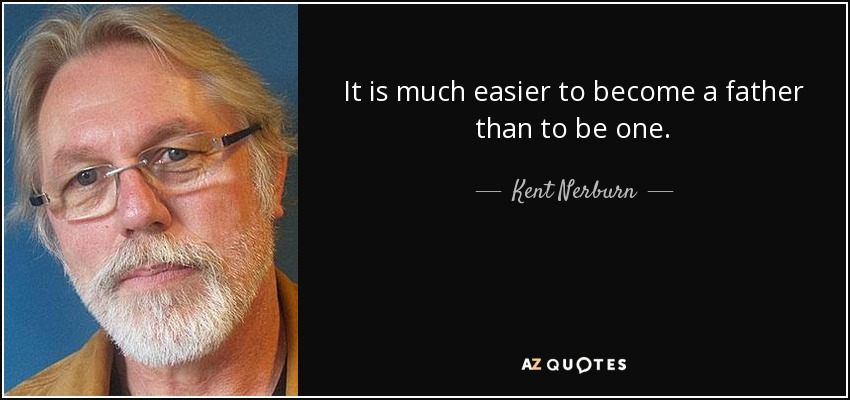It is much easier to become a father than to be one. - Kent Nerburn