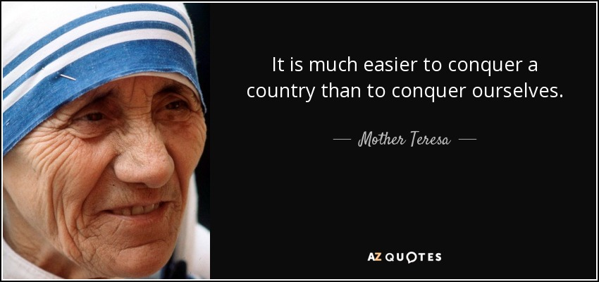 It is much easier to conquer a country than to conquer ourselves. - Mother Teresa