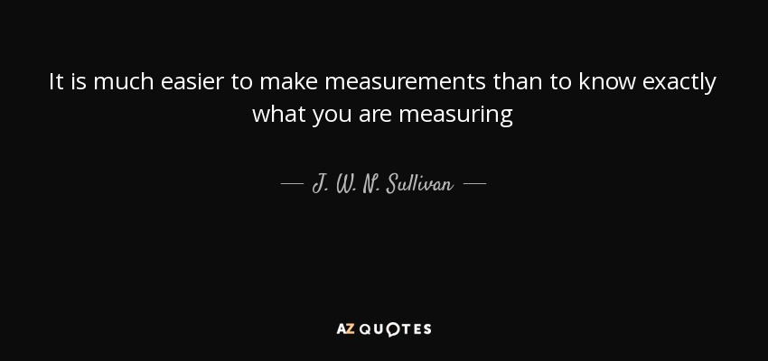 It is much easier to make measurements than to know exactly what you are measuring - J. W. N. Sullivan