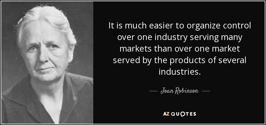 It is much easier to organize control over one industry serving many markets than over one market served by the products of several industries. - Joan Robinson