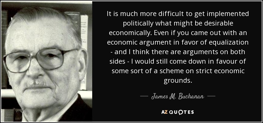 It is much more difficult to get implemented politically what might be desirable economically. Even if you came out with an economic argument in favor of equalization - and I think there are arguments on both sides - I would still come down in favour of some sort of a scheme on strict economic grounds. - James M. Buchanan