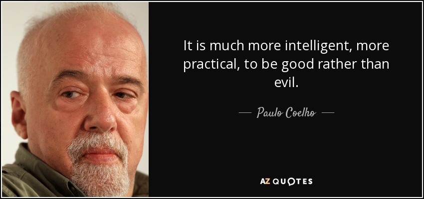 It is much more intelligent, more practical, to be good rather than evil. - Paulo Coelho