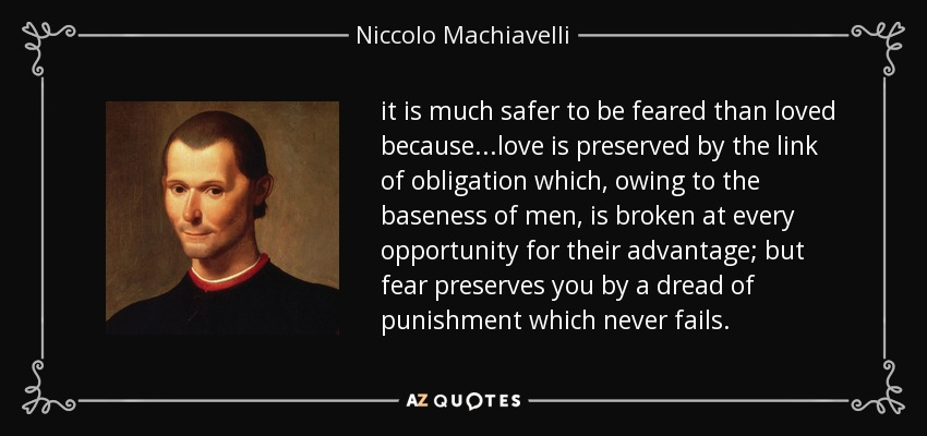 it is much safer to be feared than loved because ...love is preserved by the link of obligation which, owing to the baseness of men, is broken at every opportunity for their advantage; but fear preserves you by a dread of punishment which never fails. - Niccolo Machiavelli