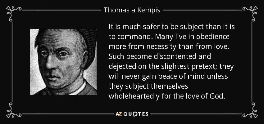 It is much safer to be subject than it is to command. Many live in obedience more from necessity than from love. Such become discontented and dejected on the slightest pretext; they will never gain peace of mind unless they subject themselves wholeheartedly for the love of God. - Thomas a Kempis