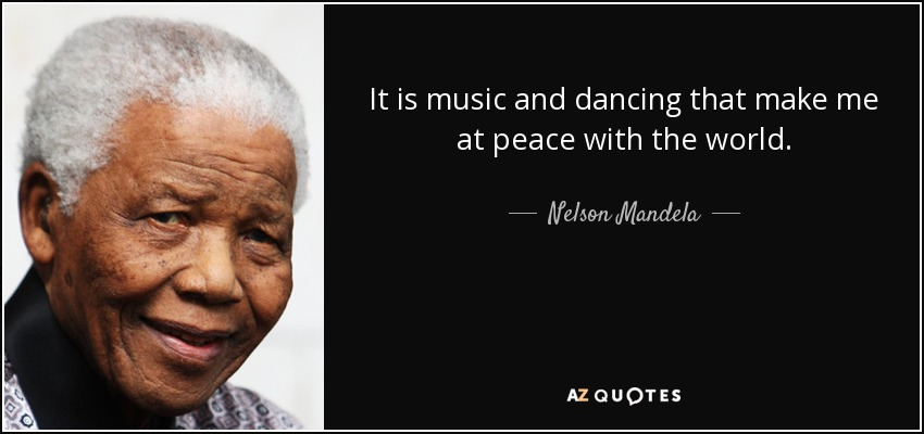 It is music and dancing that make me at peace with the world. - Nelson Mandela