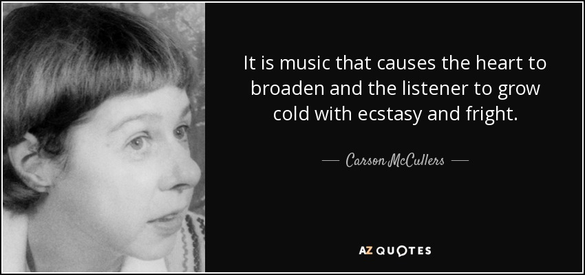It is music that causes the heart to broaden and the listener to grow cold with ecstasy and fright. - Carson McCullers