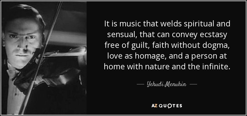 It is music that welds spiritual and sensual, that can convey ecstasy free of guilt, faith without dogma, love as homage, and a person at home with nature and the infinite. - Yehudi Menuhin