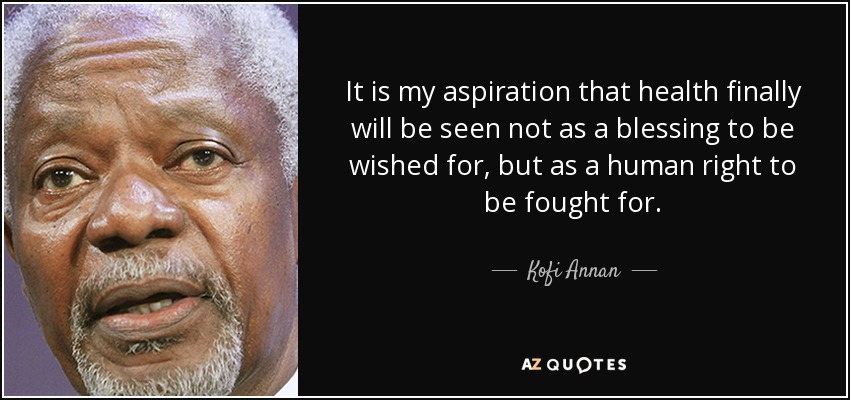 It is my aspiration that health finally will be seen not as a blessing to be wished for, but as a human right to be fought for. - Kofi Annan