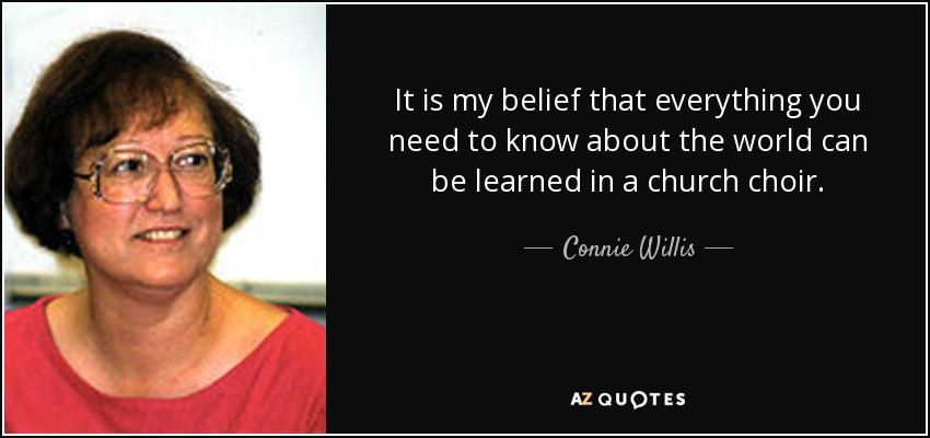 It is my belief that everything you need to know about the world can be learned in a church choir. - Connie Willis