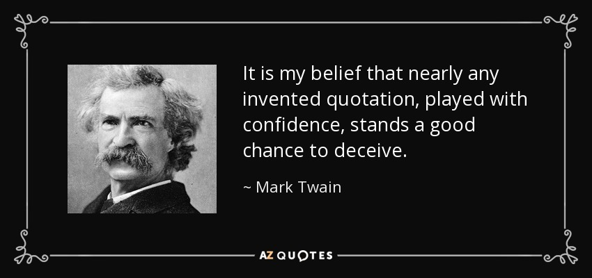 It is my belief that nearly any invented quotation, played with confidence, stands a good chance to deceive. - Mark Twain