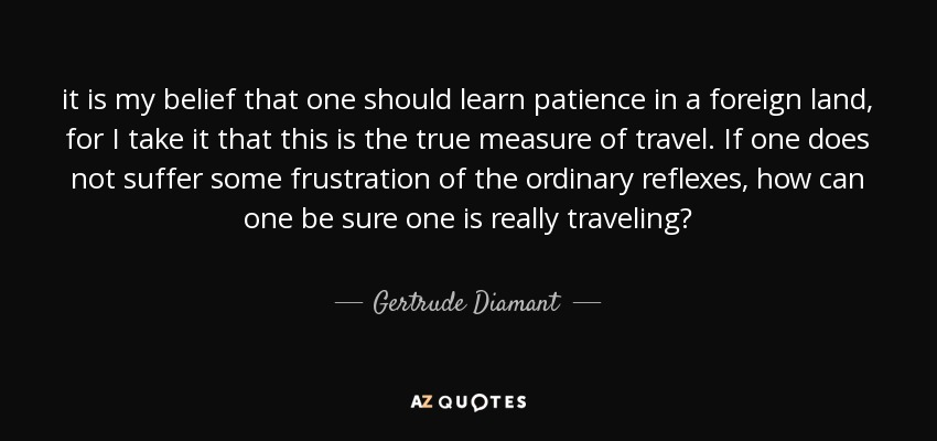 it is my belief that one should learn patience in a foreign land, for I take it that this is the true measure of travel. If one does not suffer some frustration of the ordinary reflexes, how can one be sure one is really traveling? - Gertrude Diamant