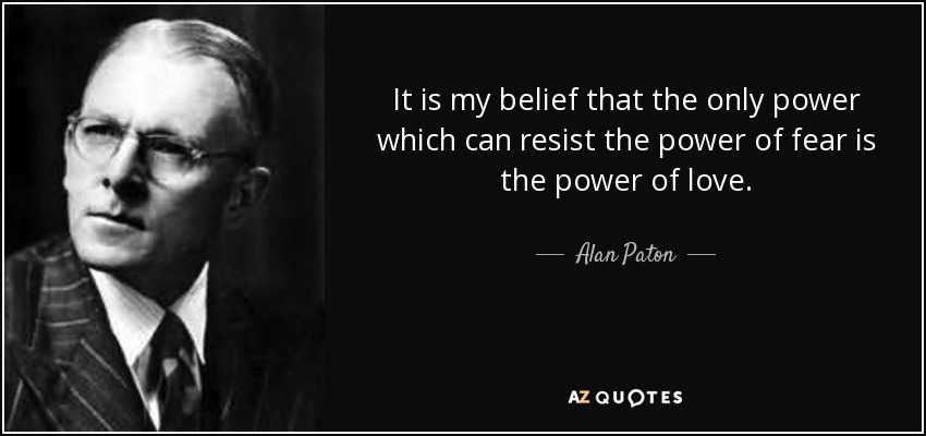 It is my belief that the only power which can resist the power of fear is the power of love. - Alan Paton