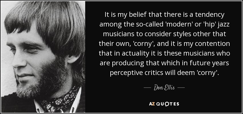 It is my belief that there is a tendency among the so-called 'modern' or 'hip' jazz musicians to consider styles other that their own, 'corny', and it is my contention that in actuality it is these musicians who are producing that which in future years perceptive critics will deem 'corny'. - Don Ellis