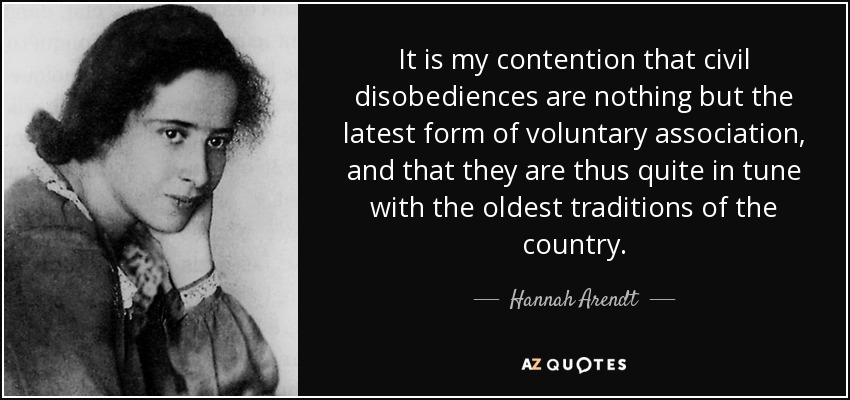It is my contention that civil disobediences are nothing but the latest form of voluntary association, and that they are thus quite in tune with the oldest traditions of the country. - Hannah Arendt
