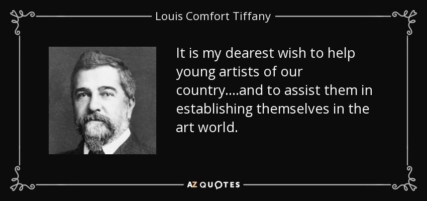 It is my dearest wish to help young artists of our country....and to assist them in establishing themselves in the art world. - Louis Comfort Tiffany