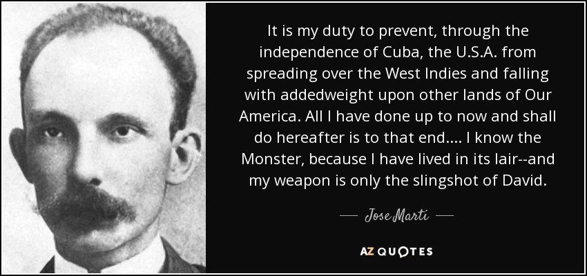 It is my duty to prevent, through the independence of Cuba, the U.S.A. from spreading over the West Indies and falling with addedweight upon other lands of Our America. All I have done up to now and shall do hereafter is to that end.... I know the Monster, because I have lived in its lair--and my weapon is only the slingshot of David. - Jose Marti