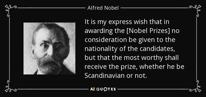 It is my express wish that in awarding the [Nobel Prizes] no consideration be given to the nationality of the candidates, but that the most worthy shall receive the prize, whether he be Scandinavian or not. - Alfred Nobel