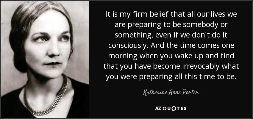 It is my firm belief that all our lives we are preparing to be somebody or something, even if we don't do it consciously. And the time comes one morning when you wake up and find that you have become irrevocably what you were preparing all this time to be. - Katherine Anne Porter