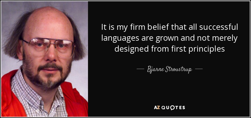 It is my firm belief that all successful languages are grown and not merely designed from first principles - Bjarne Stroustrup