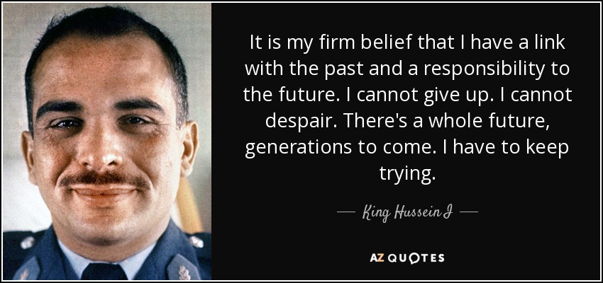 It is my firm belief that I have a link with the past and a responsibility to the future. I cannot give up. I cannot despair. There's a whole future, generations to come. I have to keep trying. - King Hussein I