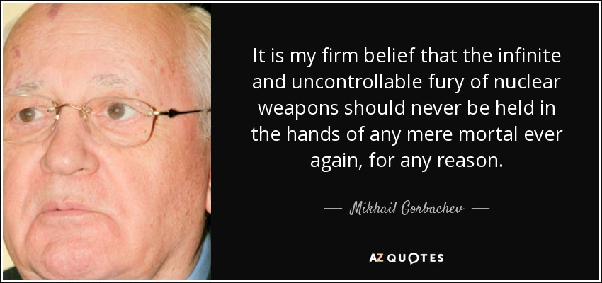 It is my firm belief that the infinite and uncontrollable fury of nuclear weapons should never be held in the hands of any mere mortal ever again, for any reason. - Mikhail Gorbachev