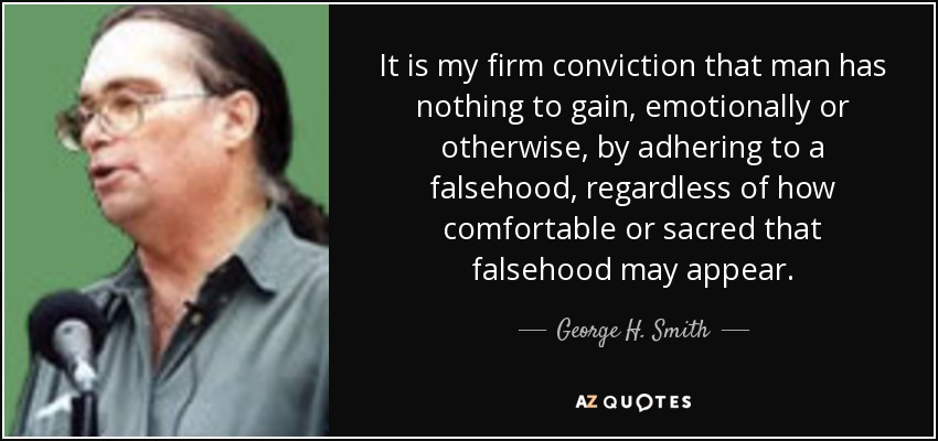 It is my firm conviction that man has nothing to gain, emotionally or otherwise, by adhering to a falsehood, regardless of how comfortable or sacred that falsehood may appear. - George H. Smith