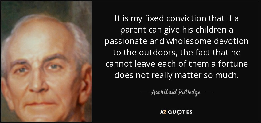 It is my fixed conviction that if a parent can give his children a passionate and wholesome devotion to the outdoors, the fact that he cannot leave each of them a fortune does not really matter so much. - Archibald Rutledge