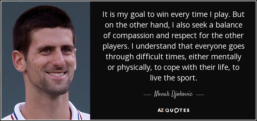 It is my goal to win every time I play. But on the other hand, I also seek a balance of compassion and respect for the other players. I understand that everyone goes through difficult times, either mentally or physically, to cope with their life, to live the sport. - Novak Djokovic