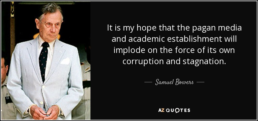 It is my hope that the pagan media and academic establishment will implode on the force of its own corruption and stagnation. - Samuel Bowers