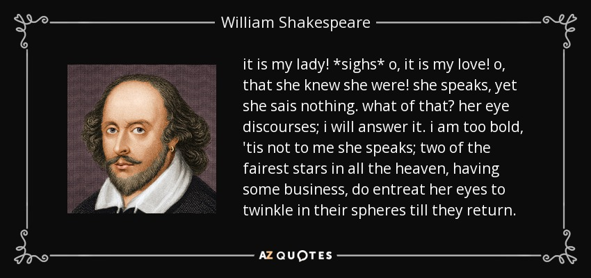 it is my lady! *sighs* o, it is my love! o, that she knew she were! she speaks, yet she sais nothing. what of that? her eye discourses; i will answer it. i am too bold, 'tis not to me she speaks; two of the fairest stars in all the heaven, having some business, do entreat her eyes to twinkle in their spheres till they return. - William Shakespeare