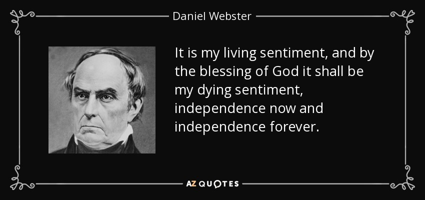 It is my living sentiment, and by the blessing of God it shall be my dying sentiment, independence now and independence forever. - Daniel Webster
