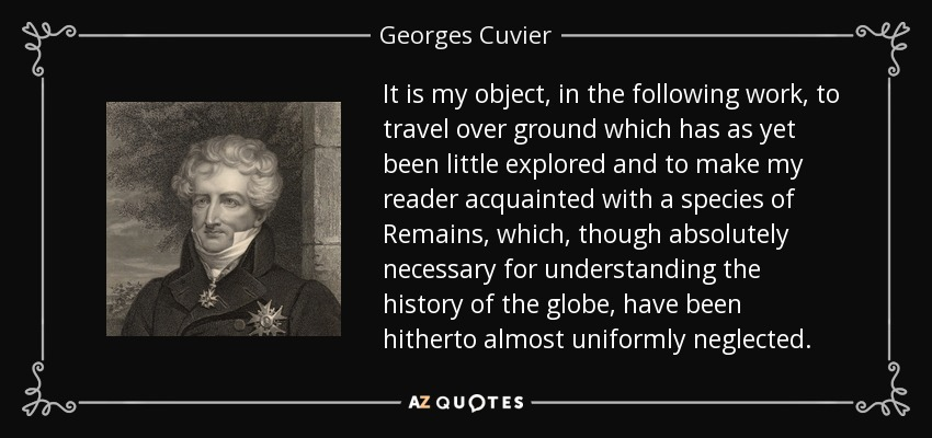 It is my object, in the following work, to travel over ground which has as yet been little explored and to make my reader acquainted with a species of Remains, which, though absolutely necessary for understanding the history of the globe, have been hitherto almost uniformly neglected. - Georges Cuvier