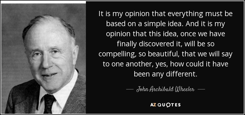 It is my opinion that everything must be based on a simple idea. And it is my opinion that this idea, once we have finally discovered it, will be so compelling, so beautiful, that we will say to one another, yes, how could it have been any different. - John Archibald Wheeler