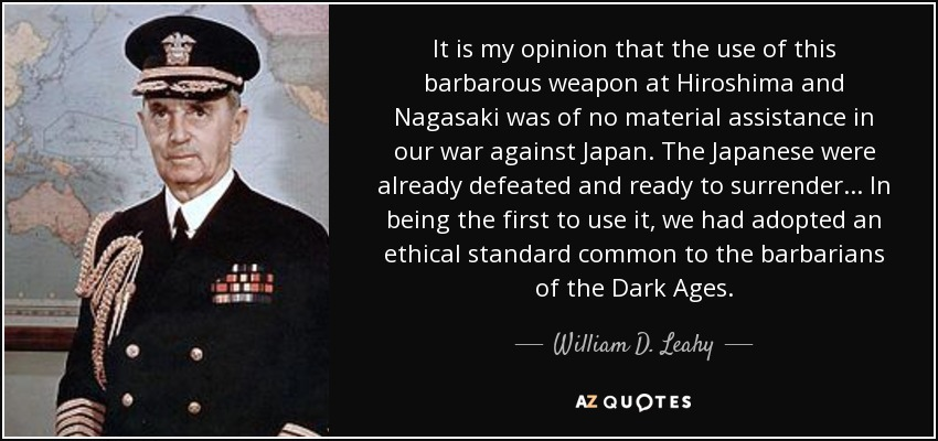 It is my opinion that the use of this barbarous weapon at Hiroshima and Nagasaki was of no material assistance in our war against Japan. The Japanese were already defeated and ready to surrender... In being the first to use it, we had adopted an ethical standard common to the barbarians of the Dark Ages. - William D. Leahy