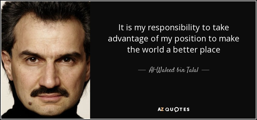 It is my responsibility to take advantage of my position to make the world a better place - Al-Waleed bin Talal