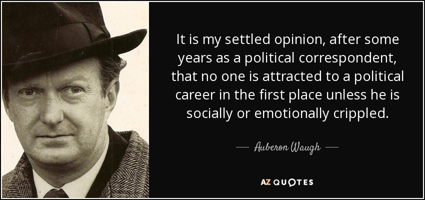 It is my settled opinion, after some years as a political correspondent, that no one is attracted to a political career in the first place unless he is socially or emotionally crippled. - Auberon Waugh