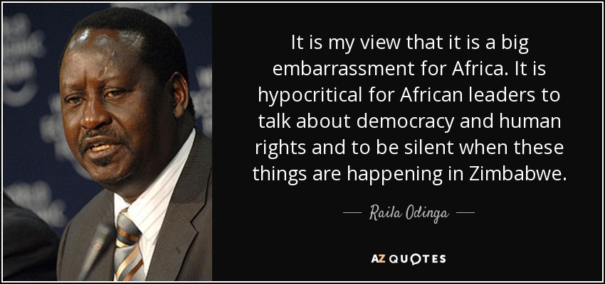 It is my view that it is a big embarrassment for Africa . It is hypocritical for African leaders to talk about democracy and human rights and to be silent when these things are happening in Zimbabwe . - Raila Odinga