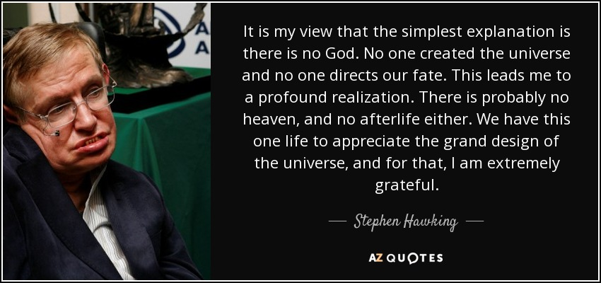 It is my view that the simplest explanation is there is no God. No one created the universe and no one directs our fate. This leads me to a profound realization. There is probably no heaven, and no afterlife either. We have this one life to appreciate the grand design of the universe, and for that, I am extremely grateful. - Stephen Hawking