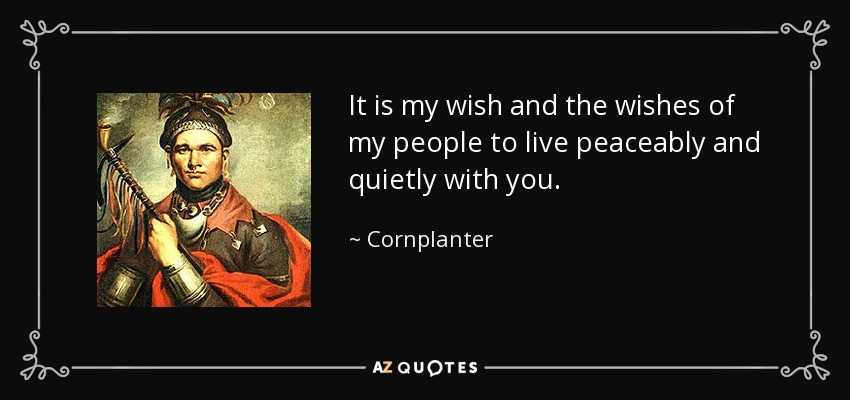 It is my wish and the wishes of my people to live peaceably and quietly with you. - Cornplanter