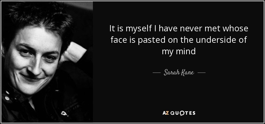 It is myself I have never met whose face is pasted on the underside of my mind - Sarah Kane