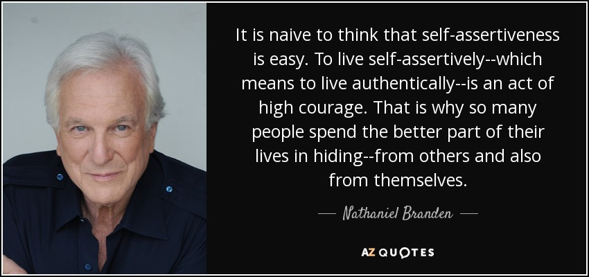 It is naive to think that self-assertiveness is easy. To live self-assertively--which means to live authentically--is an act of high courage. That is why so many people spend the better part of their lives in hiding--from others and also from themselves. - Nathaniel Branden