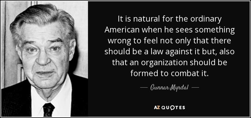 It is natural for the ordinary American when he sees something wrong to feel not only that there should be a law against it but, also that an organization should be formed to combat it. - Gunnar Myrdal