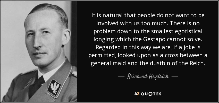 It is natural that people do not want to be involved with us too much. There is no problem down to the smallest egotistical longing which the Gestapo cannot solve. Regarded in this way we are, if a joke is permitted, looked upon as a cross between a general maid and the dustbin of the Reich. - Reinhard Heydrich