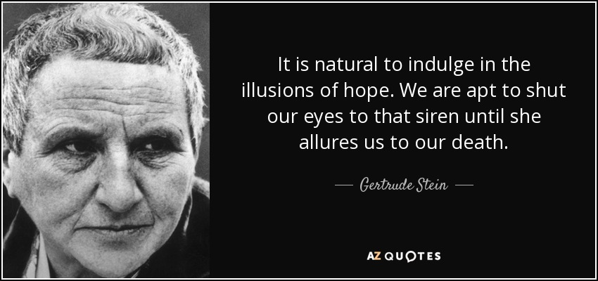 It is natural to indulge in the illusions of hope. We are apt to shut our eyes to that siren until she allures us to our death. - Gertrude Stein